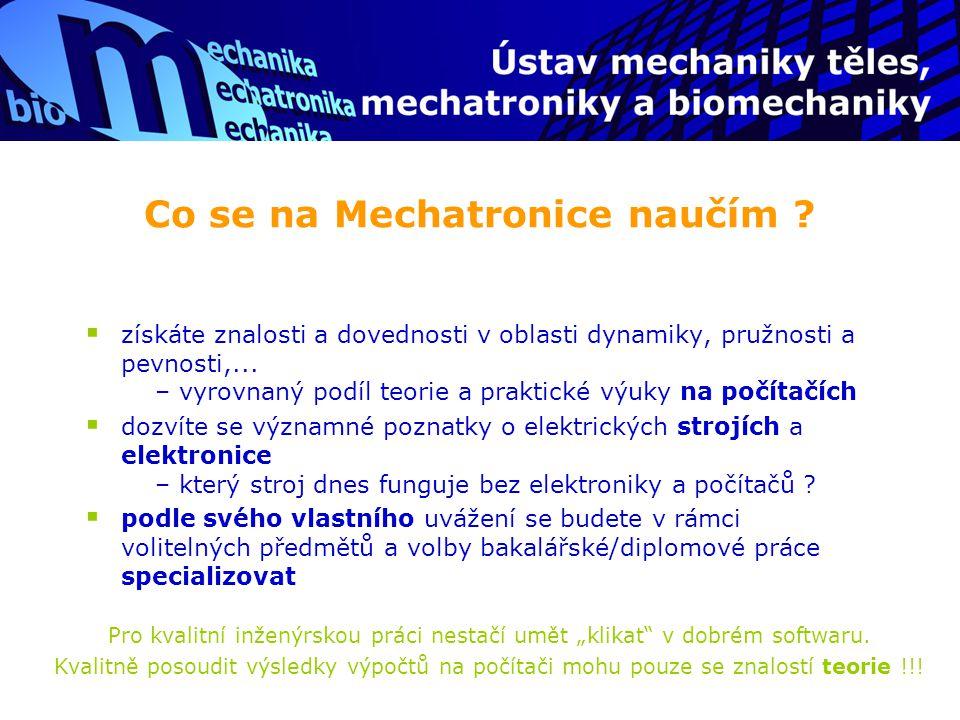 """Konkrétně: vyučované předměty Bakalářské studium (1.-3.roč.)  Základní předměty: Matematika, Informatika, Základy konstruování, Fyzika, Elektrotechnika, Angličtina  Základní předměty mechaniky těles: Mechanika I-III (Statika, Kinematika, Dynamika, Pružnost-pevnost)  """"Mechatronické předměty : Úvod do mechatroniky, Elektromechanická přeměna energie, Elektronika, Základy automatické regulace, Seminář z Matlabu  Další a volitelné: Numerické metody, Hydromechanika  přesné informace o předmětech naleznete na webu FSIwebu FSI"""