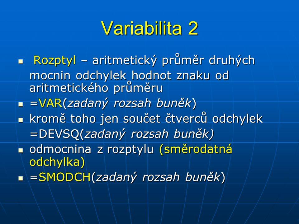 Variabilita 2  Rozptyl – aritmetický průměr druhých mocnin odchylek hodnot znaku od aritmetického průměru  =VAR(zadaný rozsah buněk)  kromě toho je