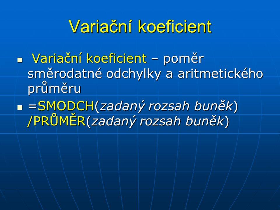 Variační koeficient  Variační koeficient – poměr směrodatné odchylky a aritmetického průměru  =SMODCH(zadaný rozsah buněk) /PRŮMĚR(zadaný rozsah bun