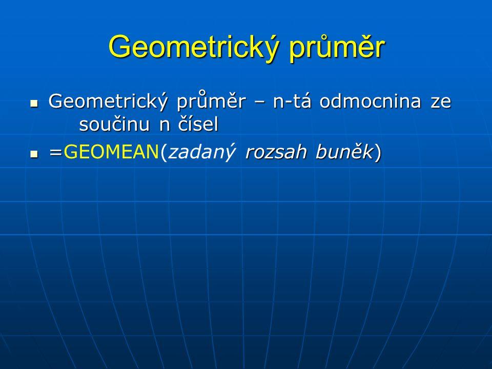 Geometrický průměr  Geometrický průměr – n-tá odmocnina ze součinu n čísel  = rozsah buněk)  =GEOMEAN(zadaný rozsah buněk)