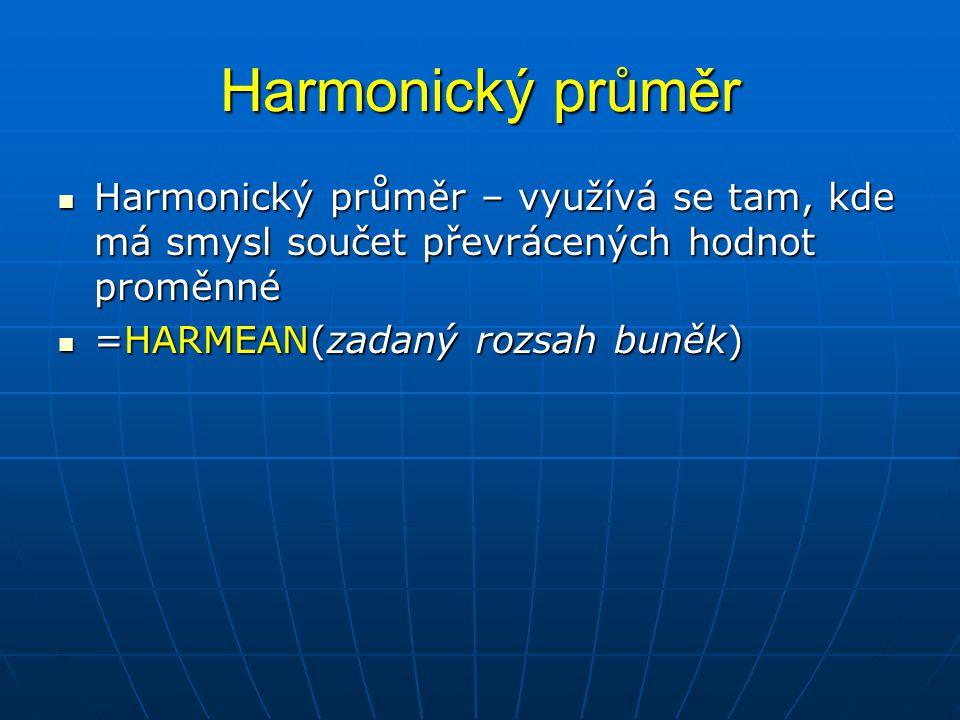 Harmonický průměr  Harmonický průměr – využívá se tam, kde má smysl součet převrácených hodnot proměnné  =HARMEAN(zadaný rozsah buněk)