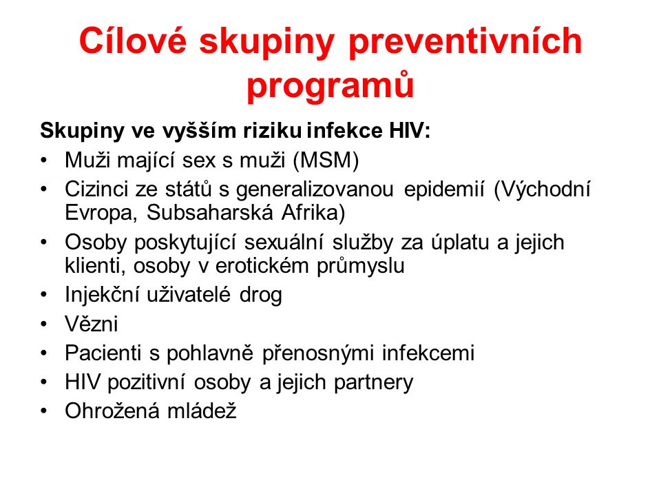 Cílové skupiny preventivních programů Skupiny ve vyšším riziku infekce HIV: •Muži mající sex s muži (MSM) •Cizinci ze států s generalizovanou epidemií (Východní Evropa, Subsaharská Afrika) •Osoby poskytující sexuální služby za úplatu a jejich klienti, osoby v erotickém průmyslu •Injekční uživatelé drog •Vězni •Pacienti s pohlavně přenosnými infekcemi •HIV pozitivní osoby a jejich partnery •Ohrožená mládež