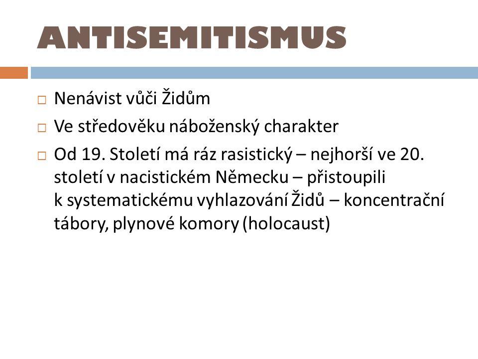 ANTISEMITISMUS  Nenávist vůči Židům  Ve středověku náboženský charakter  Od 19. Století má ráz rasistický – nejhorší ve 20. století v nacistickém N