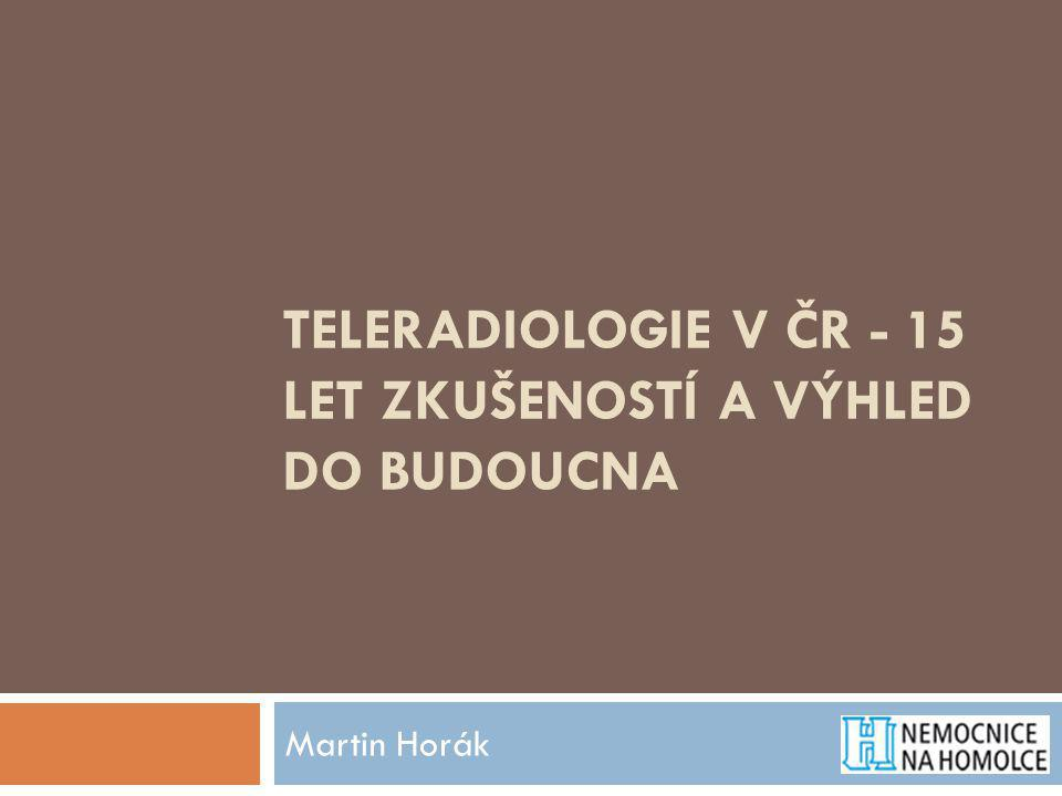TELERADIOLOGIE V ČR - 15 LET ZKUŠENOSTÍ A VÝHLED DO BUDOUCNA Martin Horák