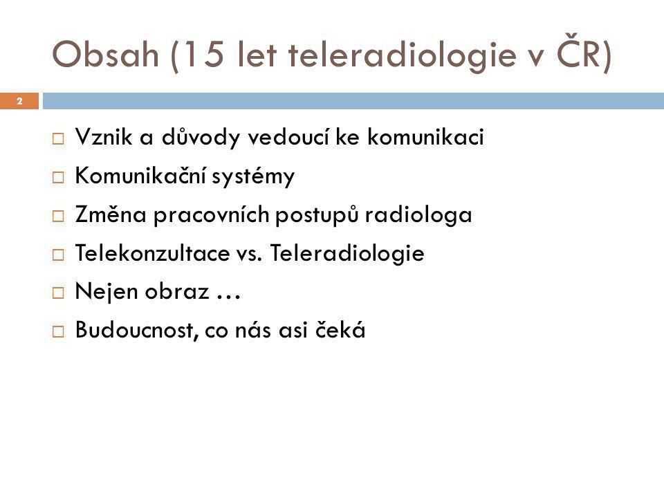 Obsah (15 let teleradiologie v ČR)  Vznik a důvody vedoucí ke komunikaci  Komunikační systémy  Změna pracovních postupů radiologa  Telekonzultace