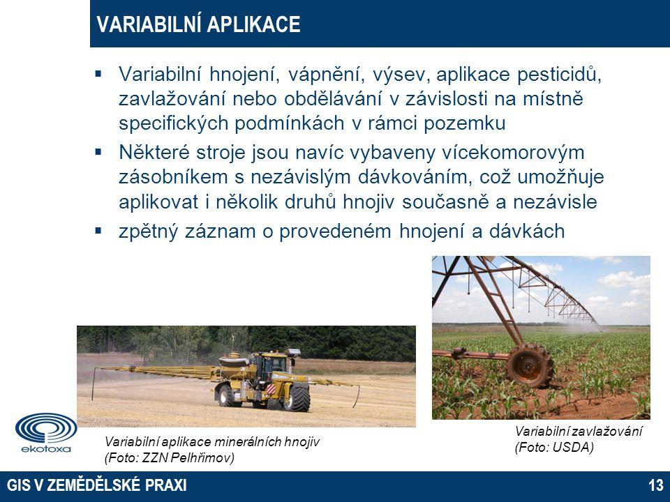GIS V ZEMĚDĚLSKÉ PRAXI13 VARIABILNÍ APLIKACE  Variabilní hnojení, vápnění, výsev, aplikace pesticidů, zavlažování nebo obdělávání v závislosti na mís