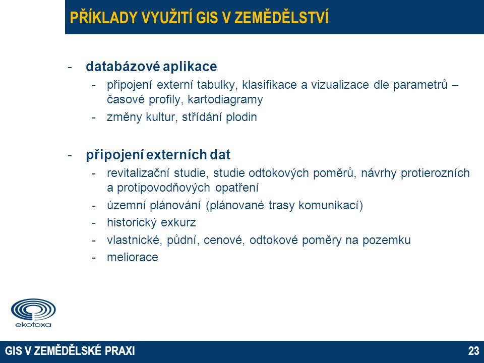 GIS V ZEMĚDĚLSKÉ PRAXI23 PŘÍKLADY VYUŽITÍ GIS V ZEMĚDĚLSTVÍ -databázové aplikace -připojení externí tabulky, klasifikace a vizualizace dle parametrů –