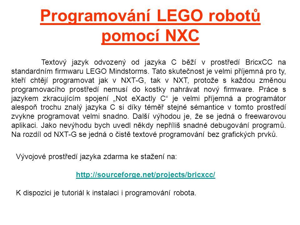 Programování LEGO robotů pomocí NXC Textový jazyk odvozený od jazyka C běží v prostředí BricxCC na standardním firmwaru LEGO Mindstorms. Tato skutečno