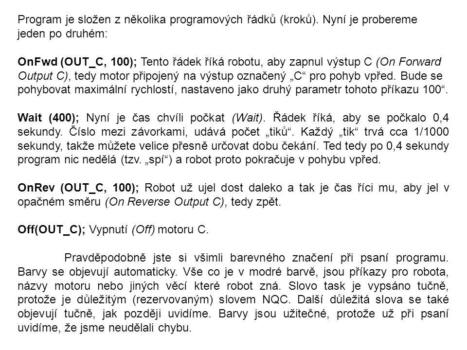 Program je složen z několika programových řádků (kroků). Nyní je probereme jeden po druhém: OnFwd (OUT_C, 100); Tento řádek říká robotu, aby zapnul vý