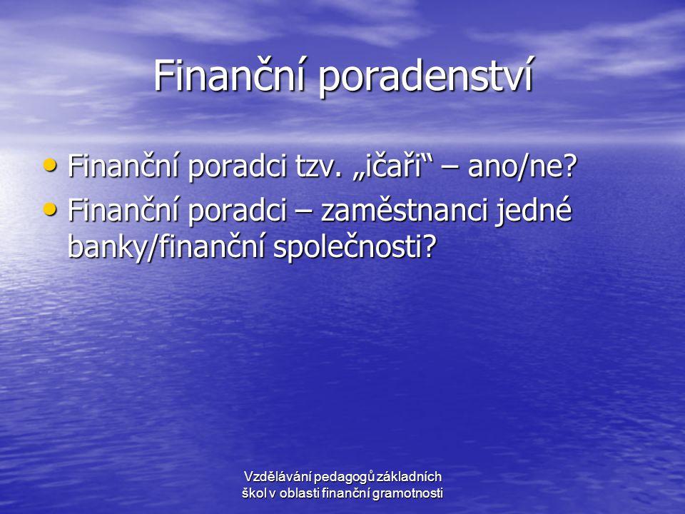 """Finanční poradenství • Finanční poradci tzv. """"ičaři"""" – ano/ne? • Finanční poradci – zaměstnanci jedné banky/finanční společnosti? Vzdělávání pedagogů"""