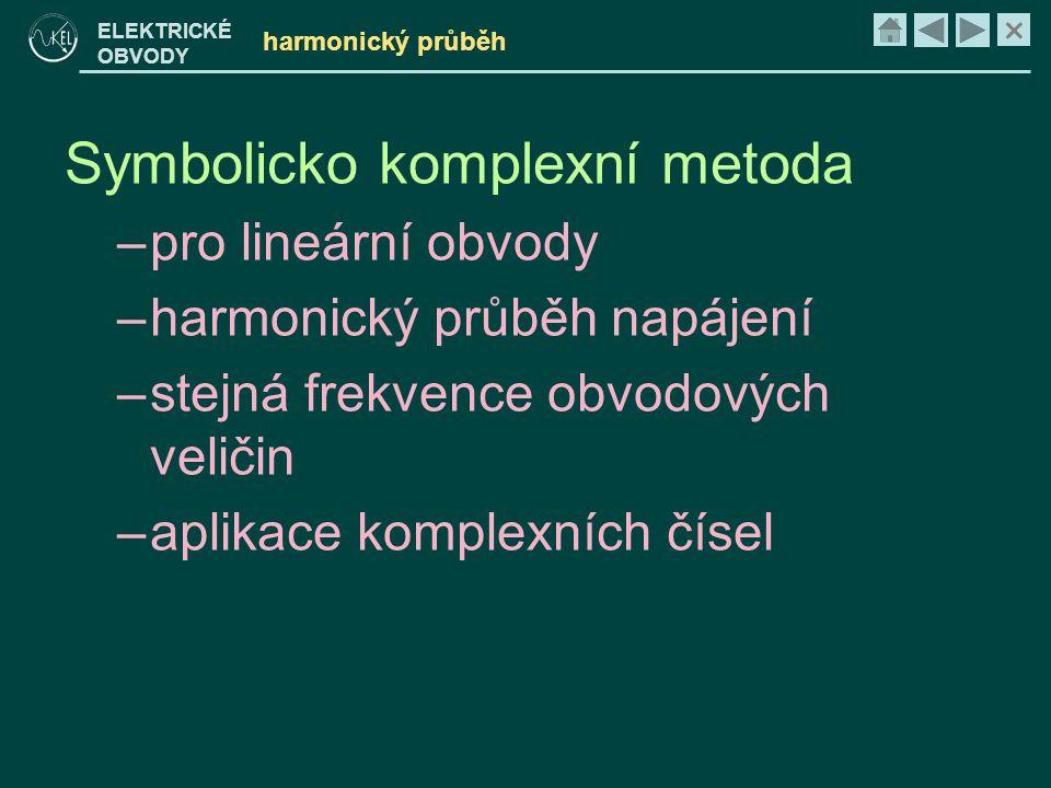 × ELEKTRICKÉ OBVODY harmonický průběh Symbolicko komplexní metoda –pro lineární obvody –harmonický průběh napájení –stejná frekvence obvodových veliči
