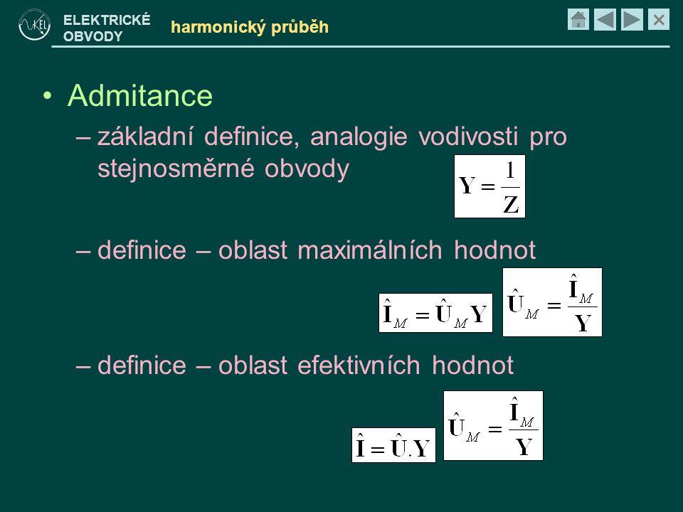 × ELEKTRICKÉ OBVODY harmonický průběh •Admitance –základní definice, analogie vodivosti pro stejnosměrné obvody –definice – oblast maximálních hodnot