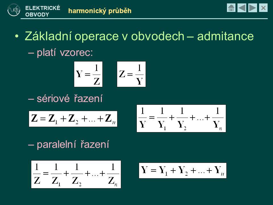 × ELEKTRICKÉ OBVODY harmonický průběh •Základní operace v obvodech – admitance –platí vzorec: –sériové řazení –paralelní řazení