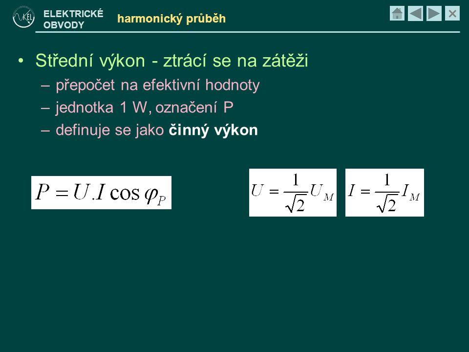 × ELEKTRICKÉ OBVODY harmonický průběh •Střední výkon - ztrácí se na zátěži –přepočet na efektivní hodnoty –jednotka 1 W, označení P –definuje se jako