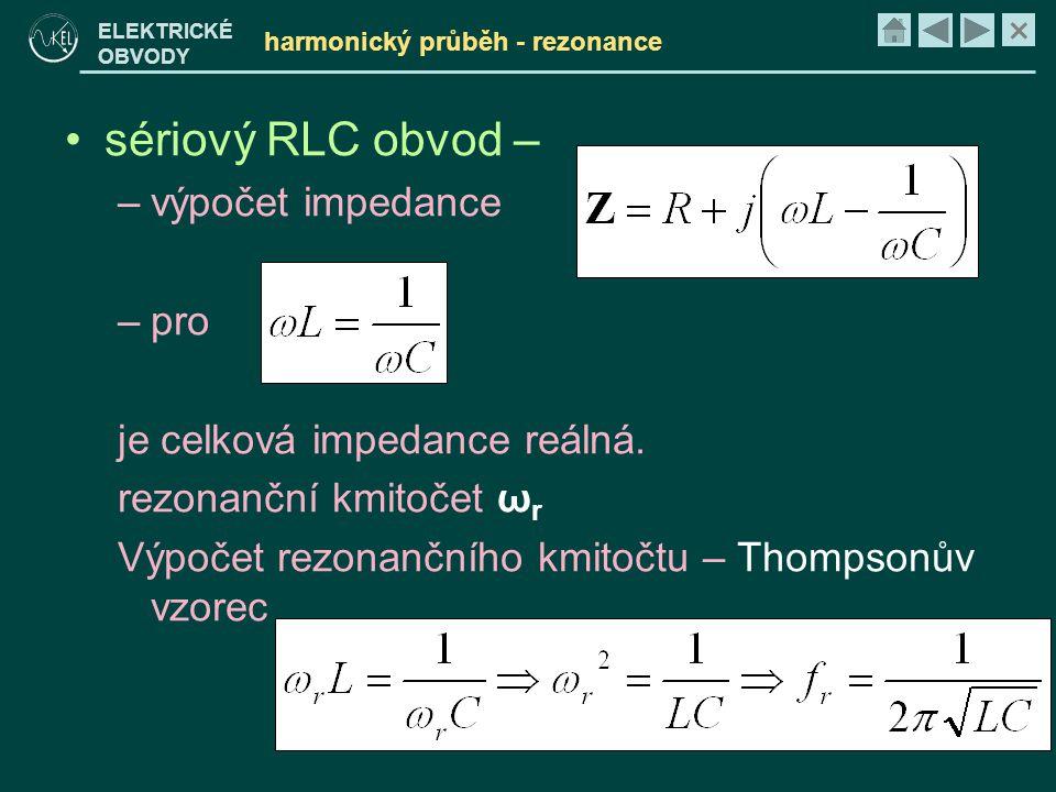 × ELEKTRICKÉ OBVODY harmonický průběh - rezonance •sériový RLC obvod – –výpočet impedance –pro je celková impedance reálná. rezonanční kmitočet ω r Vý