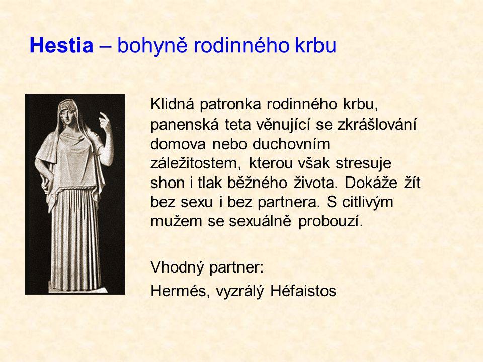 Hestia – bohyně rodinného krbu Klidná patronka rodinného krbu, panenská teta věnující se zkrášlování domova nebo duchovním záležitostem, kterou však stresuje shon i tlak běžného života.