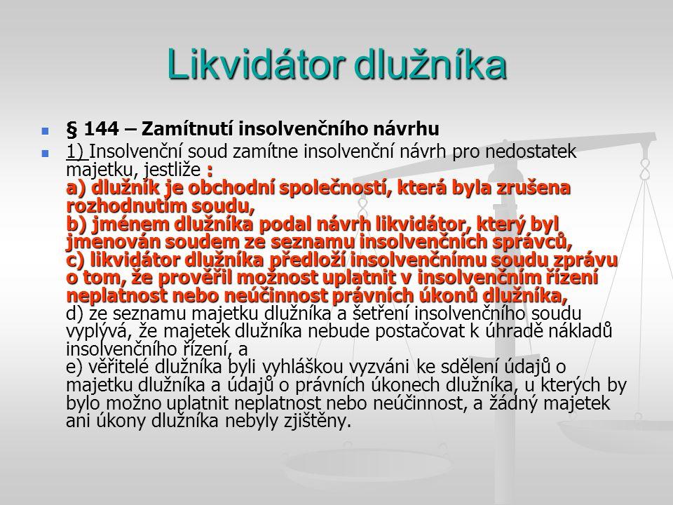 Likvidátor dlužníka  § 144 – Zamítnutí insolvenčního návrhu  1) : a) dlužník je obchodní společností, která byla zrušena rozhodnutím soudu, b) jméne