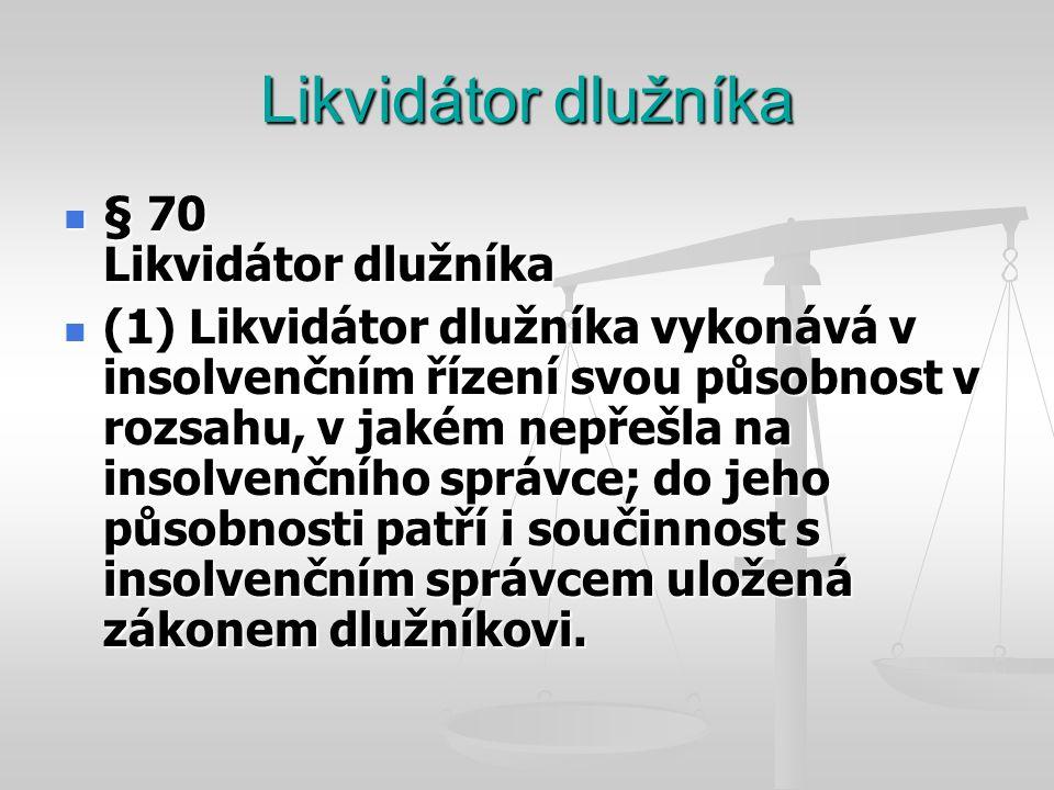 Likvidátor dlužníka  § 70 Likvidátor dlužníka  (2) Působnost podle odstavce 1 vykonává likvidátor dlužníka od podání insolvenčního návrhu, a jde-li o insolvenční návrh věřitele, od rozhodnutí o úpadku.