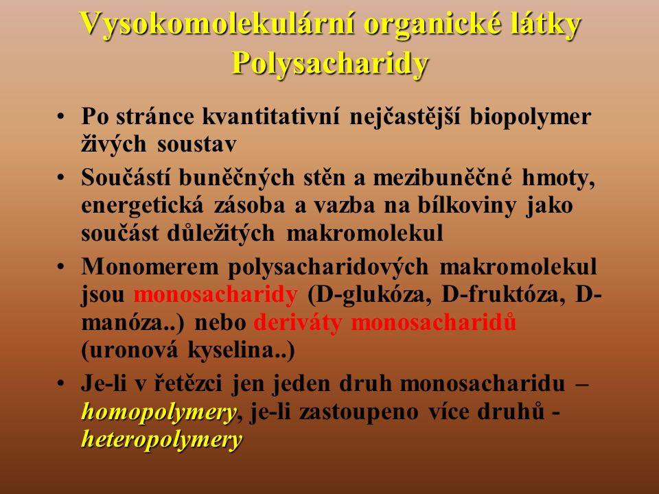 Vysokomolekulární organické látky Polysacharidy •Po stránce kvantitativní nejčastější biopolymer živých soustav •Součástí buněčných stěn a mezibuněčné hmoty, energetická zásoba a vazba na bílkoviny jako součást důležitých makromolekul •Monomerem polysacharidových makromolekul jsou monosacharidy (D-glukóza, D-fruktóza, D- manóza..) nebo deriváty monosacharidů (uronová kyselina..) homopolymery heteropolymery •Je-li v řetězci jen jeden druh monosacharidu – homopolymery, je-li zastoupeno více druhů - heteropolymery