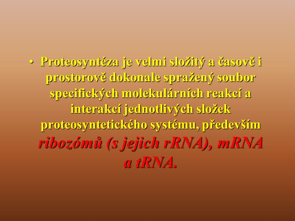 •Proteosyntéza je velmi složitý a časově i prostorově dokonale spražený soubor specifických molekulárních reakcí a interakcí jednotlivých složek proteosyntetického systému, především ribozómů (s jejich rRNA), mRNA a tRNA.