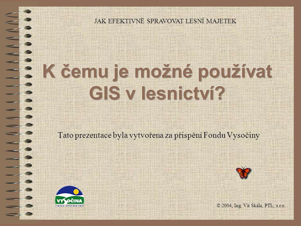 © 2004, Ing. Vít Skála, PTL, s.r.o. JAK EFEKTIVNĚ SPRAVOVAT LESNÍ MAJETEK Tato prezentace byla vytvořena za přispění Fondu Vysočiny