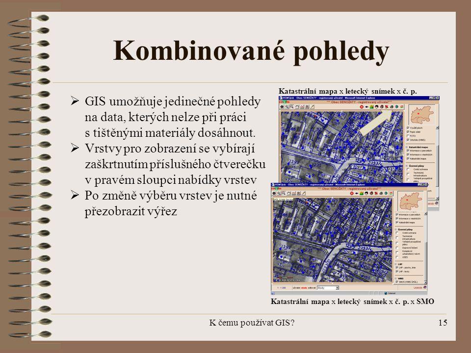 K čemu používat GIS?15 Kombinované pohledy  GIS umožňuje jedinečné pohledy na data, kterých nelze při práci s tištěnými materiály dosáhnout.  Vrstvy