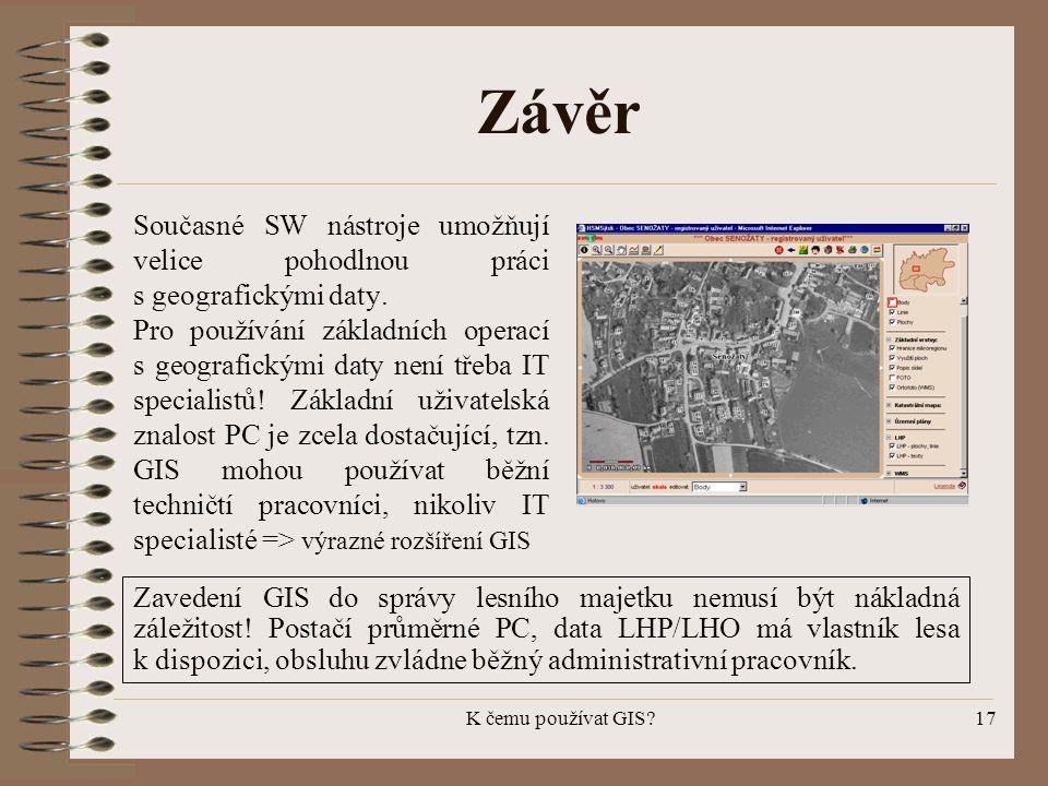 K čemu používat GIS?17 Závěr Současné SW nástroje umožňují velice pohodlnou práci s geografickými daty. Pro používání základních operací s geografický