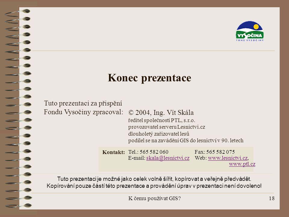 K čemu používat GIS?18 Konec prezentace Tuto prezentaci za přispění Fondu Vysočiny zpracoval: © 2004, Ing. Vít Skála ředitel společnosti PTL, s.r.o. p