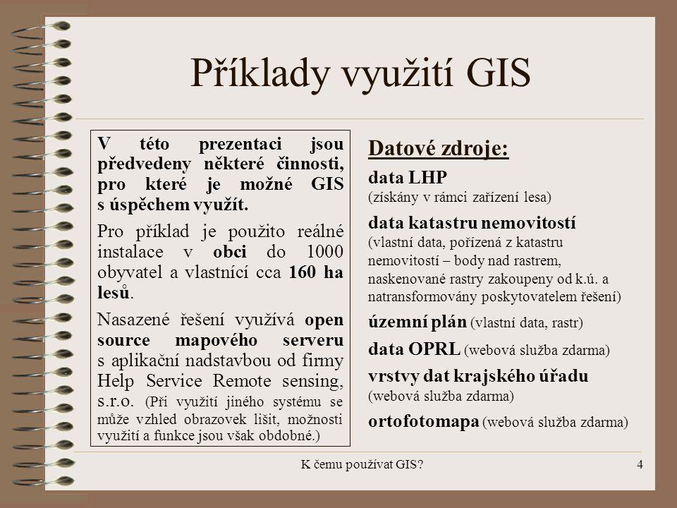 K čemu používat GIS?4 Příklady využití GIS V této prezentaci jsou předvedeny některé činnosti, pro které je možné GIS s úspěchem využít. Pro příklad j
