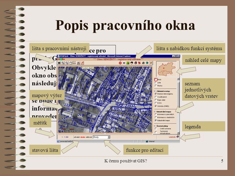 K čemu používat GIS?5 Popis pracovního okna Vzhled každé aplikace pro práci s GIS se může lišit. Obvykle každé pracovní okno obsahuje informace dle ná