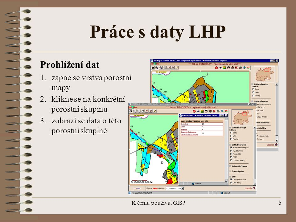 K čemu používat GIS?6 Práce s daty LHP Prohlížení dat 1.zapne se vrstva porostní mapy 2.klikne se na konkrétní porostní skupinu 3.zobrazí se data o té