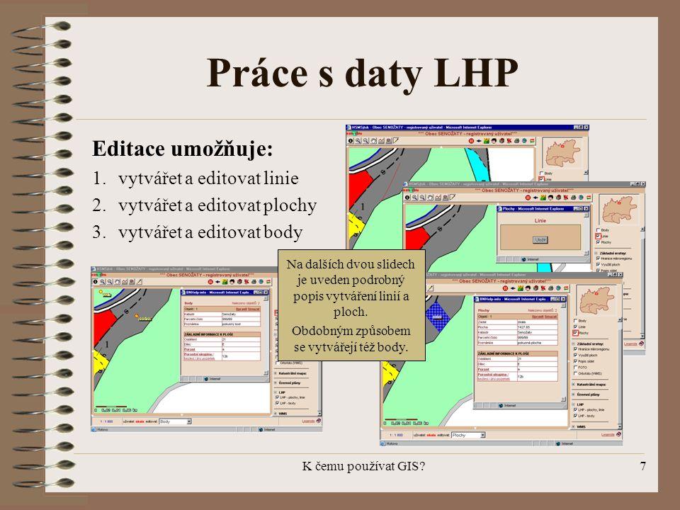 K čemu používat GIS?7 Práce s daty LHP Editace umožňuje: 1.vytvářet a editovat linie 2.vytvářet a editovat plochy 3.vytvářet a editovat body Na dalšíc
