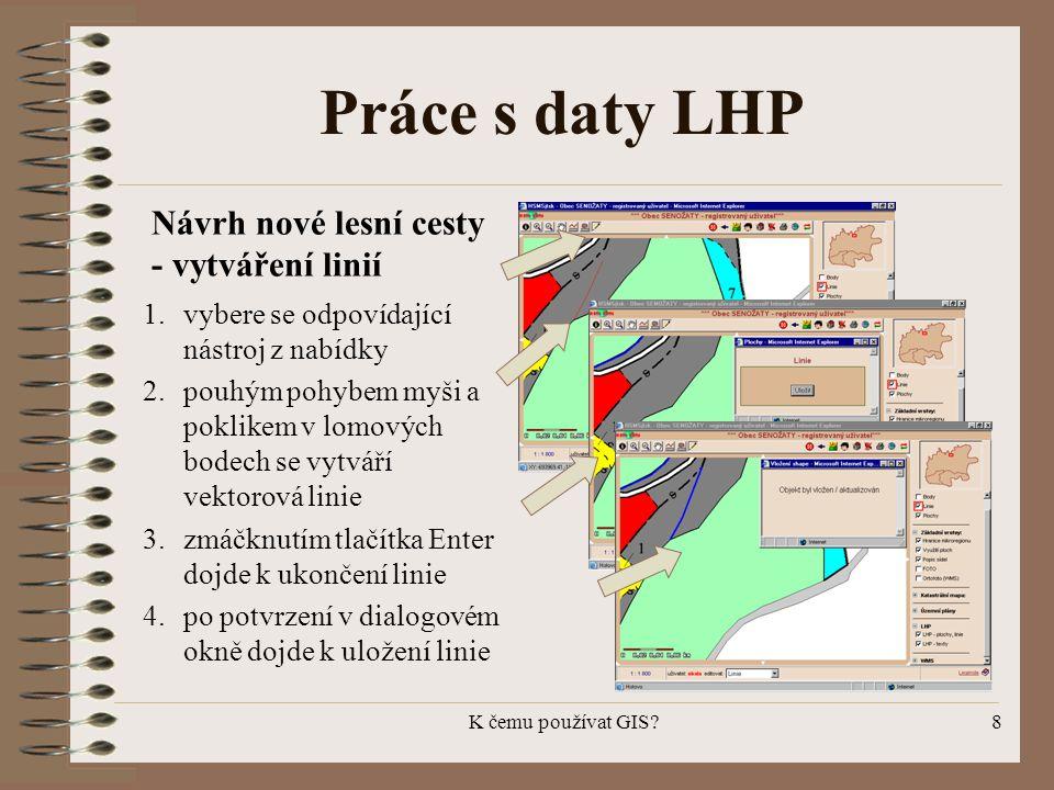 K čemu používat GIS?8 Práce s daty LHP 1.vybere se odpovídající nástroj z nabídky 2.pouhým pohybem myši a poklikem v lomových bodech se vytváří vektor