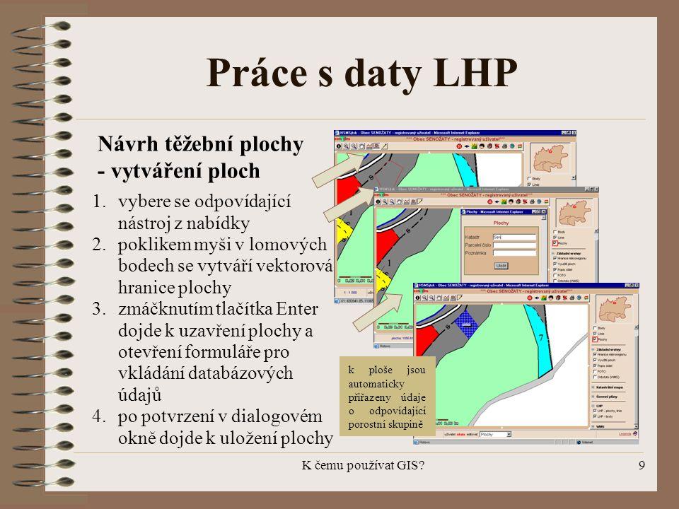 K čemu používat GIS?9 Práce s daty LHP 1.vybere se odpovídající nástroj z nabídky 2.poklikem myši v lomových bodech se vytváří vektorová hranice ploch
