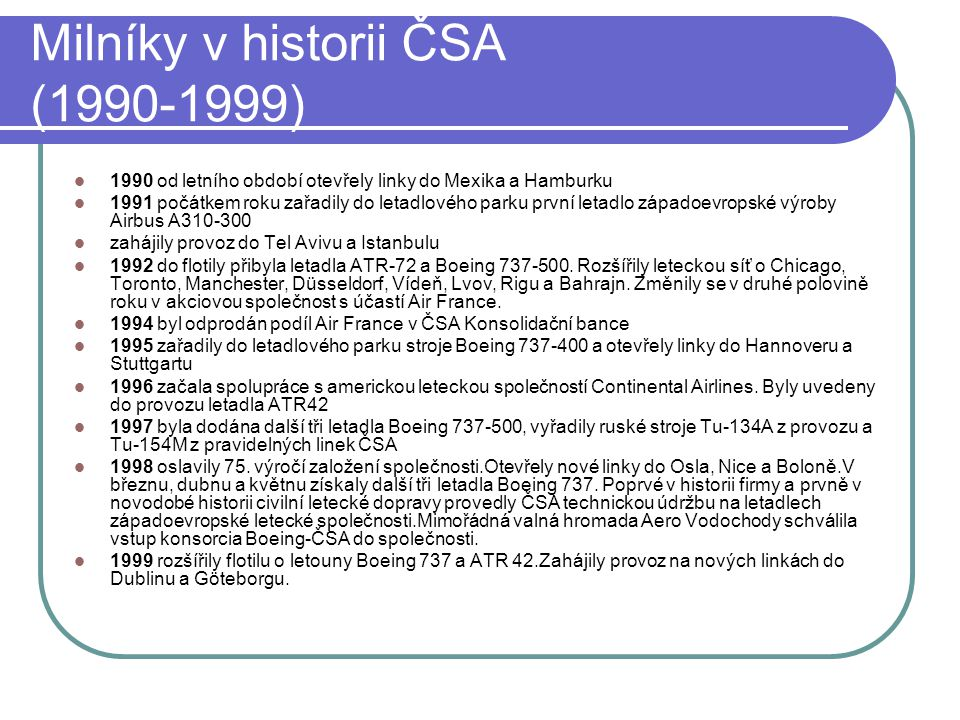 Milníky v historii ČSA (1990-1999)  1990 od letního období otevřely linky do Mexika a Hamburku  1991 počátkem roku zařadily do letadlového parku prv