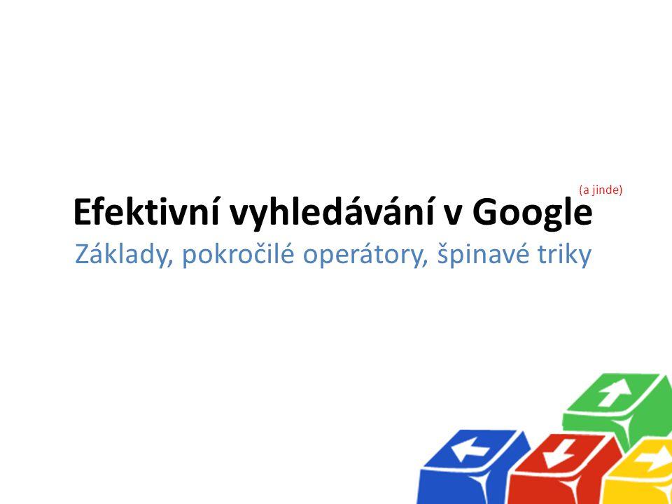 Efektivní vyhledávání v Google Základy, pokročilé operátory, špinavé triky (a jinde)