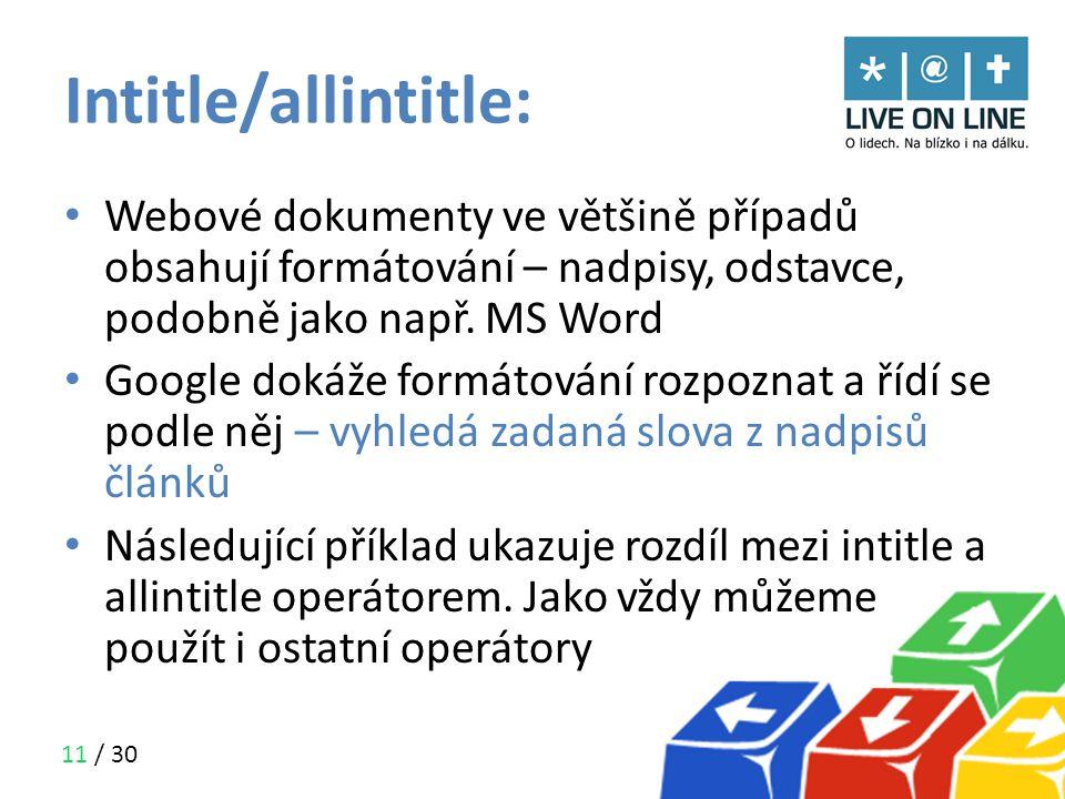 11 / 30 Intitle/allintitle: • Webové dokumenty ve většině případů obsahují formátování – nadpisy, odstavce, podobně jako např. MS Word • Google dokáže