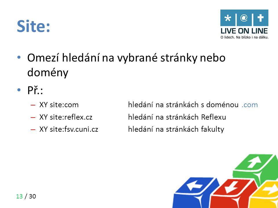 13 / 30 Site: • Omezí hledání na vybrané stránky nebo domény • Př.: – XY site:com hledání na stránkách s doménou.com – XY site:reflex.czhledání na str