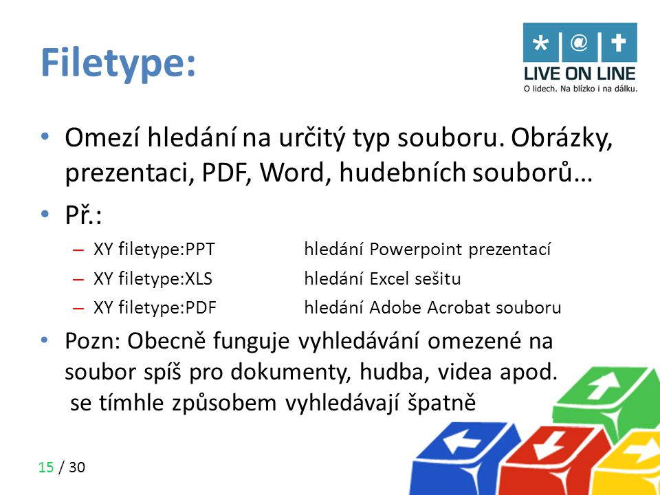 15 / 30 Filetype: • Omezí hledání na určitý typ souboru. Obrázky, prezentaci, PDF, Word, hudebních souborů… • Př.: – XY filetype:PPThledání Powerpoint