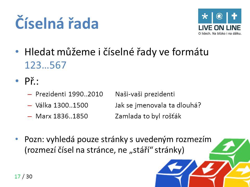 17 / 30 Číselná řada • Hledat můžeme i číselné řady ve formátu 123…567 • Př.: – Prezidenti 1990..2010Naši-vaši prezidenti – Válka 1300..1500Jak se jme