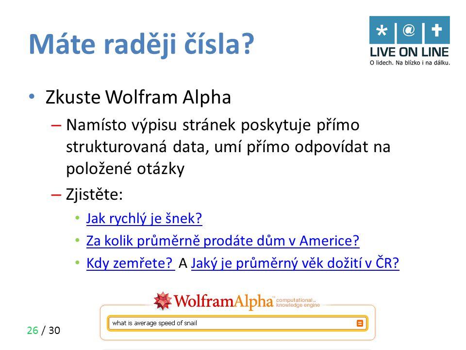 26 / 30 Máte raději čísla? • Zkuste Wolfram Alpha – Namísto výpisu stránek poskytuje přímo strukturovaná data, umí přímo odpovídat na položené otázky