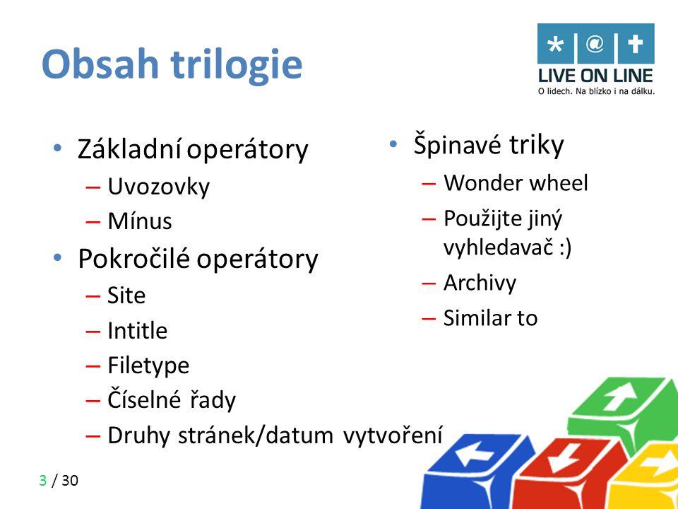 3 / 30 Obsah trilogie • Špinavé triky – Wonder wheel – Použijte jiný vyhledavač :) – Archivy – Similar to • Základní operátory – Uvozovky – Mínus • Po