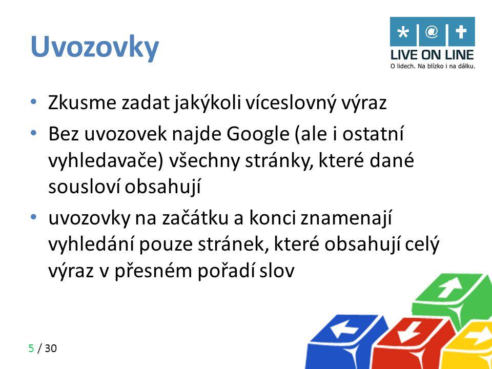 5 / 30 Uvozovky • Zkusme zadat jakýkoli víceslovný výraz • Bez uvozovek najde Google (ale i ostatní vyhledavače) všechny stránky, které dané sousloví