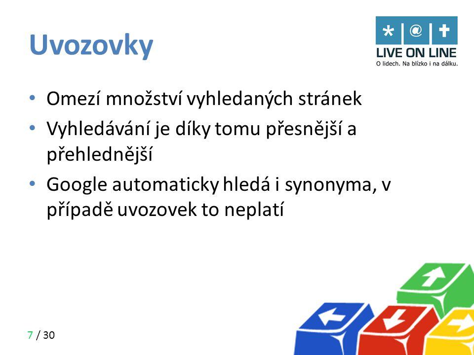 7 / 30 Uvozovky • Omezí množství vyhledaných stránek • Vyhledávání je díky tomu přesnější a přehlednější • Google automaticky hledá i synonyma, v příp