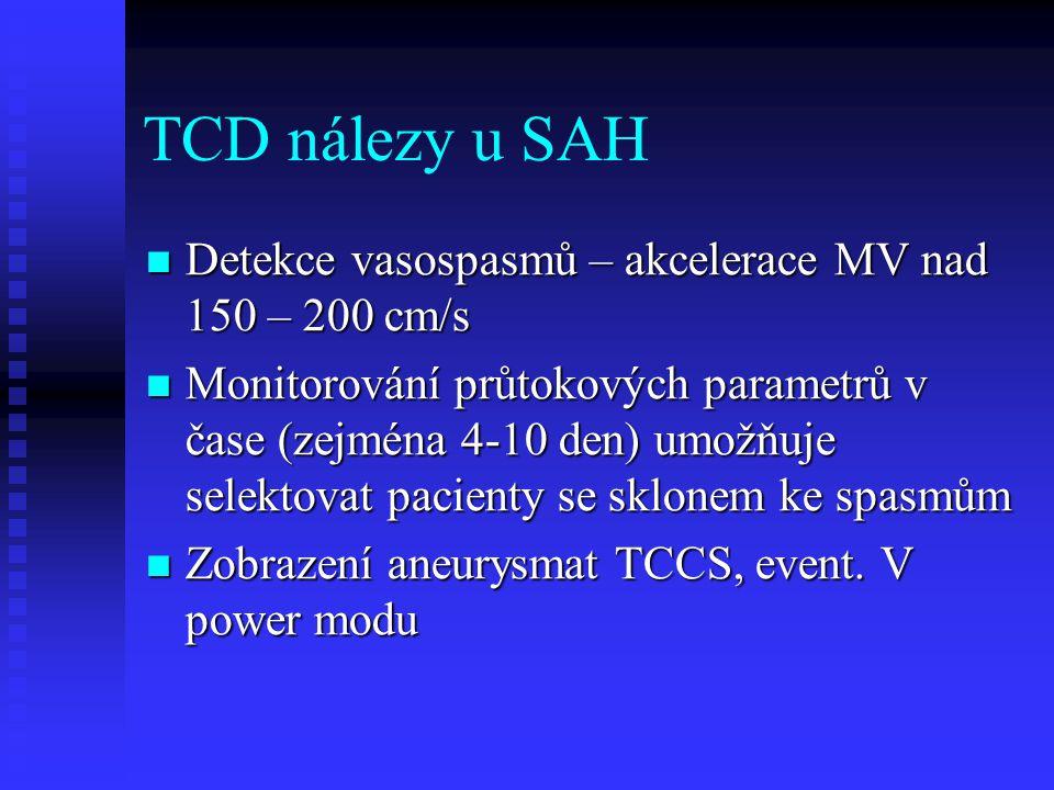 TCD nálezy u SAH  Detekce vasospasmů – akcelerace MV nad 150 – 200 cm/s  Monitorování průtokových parametrů v čase (zejména 4-10 den) umožňuje selektovat pacienty se sklonem ke spasmům  Zobrazení aneurysmat TCCS, event.
