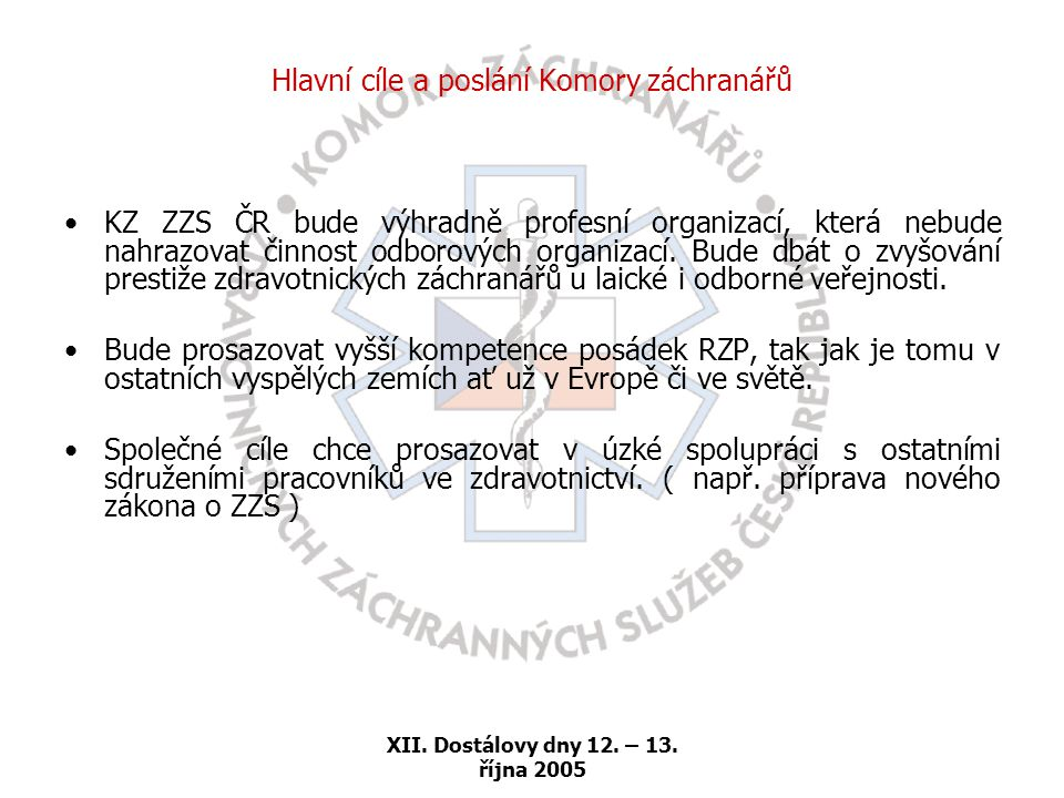 XII. Dostálovy dny 12. – 13. října 2005 Hlavní cíle a poslání Komory záchranářů •KZ ZZS ČR bude výhradně profesní organizací, která nebude nahrazovat