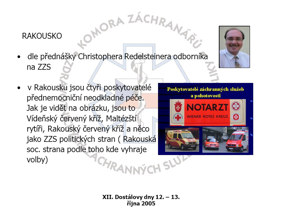 XII. Dostálovy dny 12. – 13. října 2005 RAKOUSKO •dle přednášky Christophera Redelsteinera odborníka na ZZS •v Rakousku jsou čtyři poskytovatelé předn