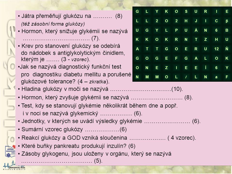 • Játra přeměňují glukózu na ………. (8) (též zásobní forma glukózy) • Hormon, který snižuje glykémii se nazývá …………………………….. (7). • Krev pro stanovení g