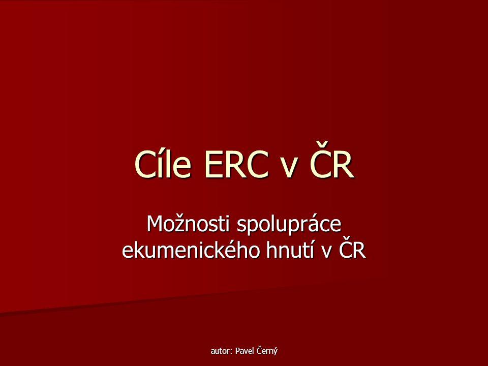 autor: Pavel Černý Cíle ERC v ČR Možnosti spolupráce ekumenického hnutí v ČR