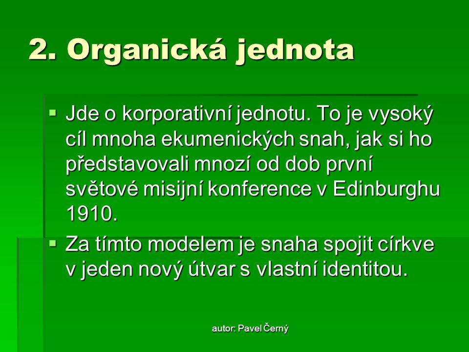 autor: Pavel Černý 2. Organická jednota  Jde o korporativní jednotu. To je vysoký cíl mnoha ekumenických snah, jak si ho představovali mnozí od dob p